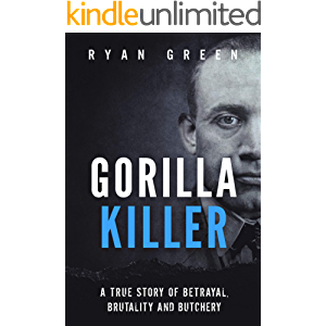 Gorilla Killer: A True Story of Betrayal, Brutality and Butchery (Ryan Green's True Crime)