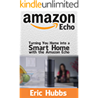 Amazon Echo: Turning Your Home Into a Smart Home with the Amazon Echo