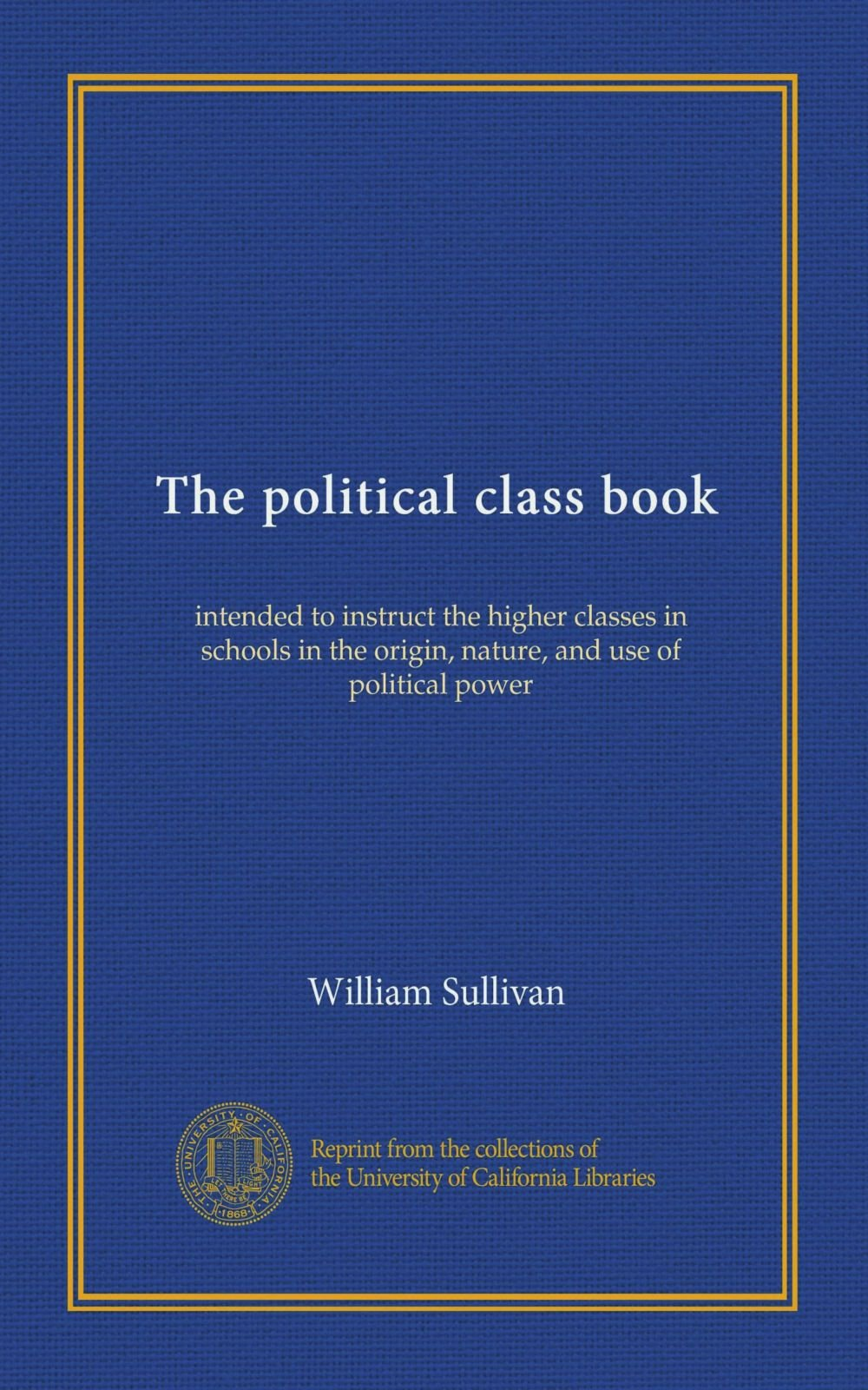 Download The political class book: intended to instruct the higher classes in schools in the origin, nature, and use of political power ebook