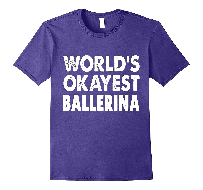 Okayest Ballerina Shirt Tshirt Gift Tee Ballet Dancer-FL