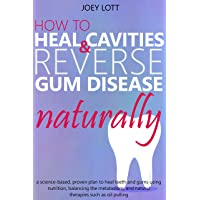 How to Heal Cavities and Reverse Gum Disease Naturally: a science-based, proven...