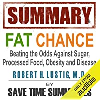Summary of Fat Chance: Beating the Odds Against Sugar, Processed Food, Obesity & Disease by Robert Lustig: Beating the Odds Against Sugar, Processed Food, Obesity & Disease by Robert Lustig