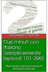 Due minuti con Italiano Semplicemente (episodi  101-200): Due minuti al giorno tolgono il dizionario di torno (I libri di Italiano Semplicemente) (Italian Edition) Kindle Edition
