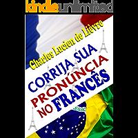 CORRIJA SUA PRONÚNCIA NO FRANCÊS: Técnicas de Pronúncia Francesa Para Brasileiros