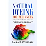 Natural Dyeing for Beginners: A Comprehensive Guide to Making and Using Dyes at Home – Color your Favorite Fabrics, Yarns, an