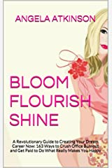Bloom Flourish Shine: A Revolutionary Guide to Creating Your Dream Career Now: 163 Ways to Crush Office Burnout and Get Paid to Do What Really Makes You Happy (Project Blissful Book 5) Kindle Edition
