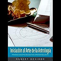 INICIACIÓN AL ARTE DE LA ASTROLOGÍA: Primeros Conceptos Básicos para Aprender Fácilmente (Spanish Edition)