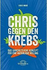 Chris gegen den Krebs: Das ganzheitliche Konzept für eine natürliche Heilung (German Edition) Kindle Edition