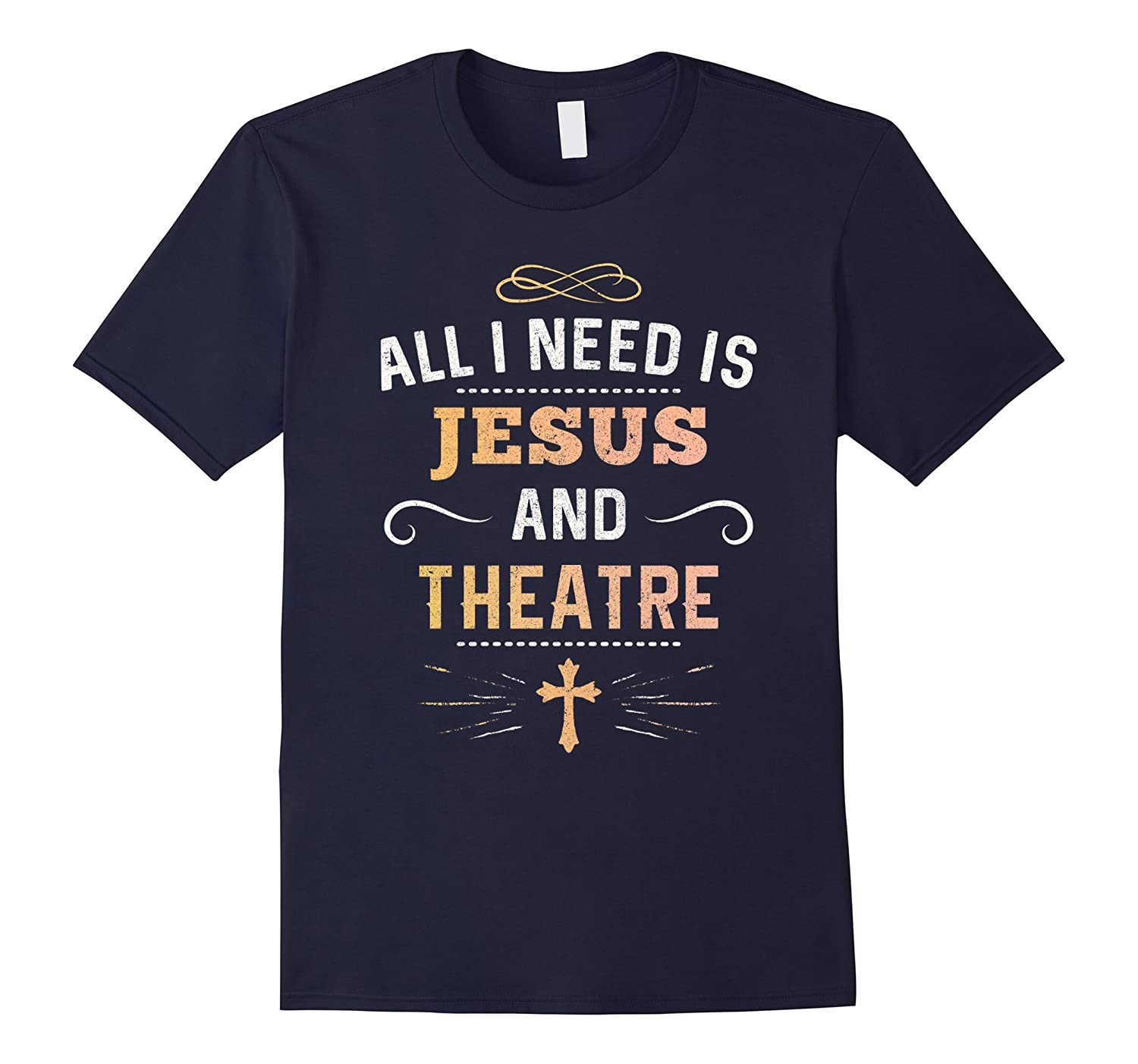 All I Need Is Jesus And Theatre Shirt : Act Actor Theater AF-RT