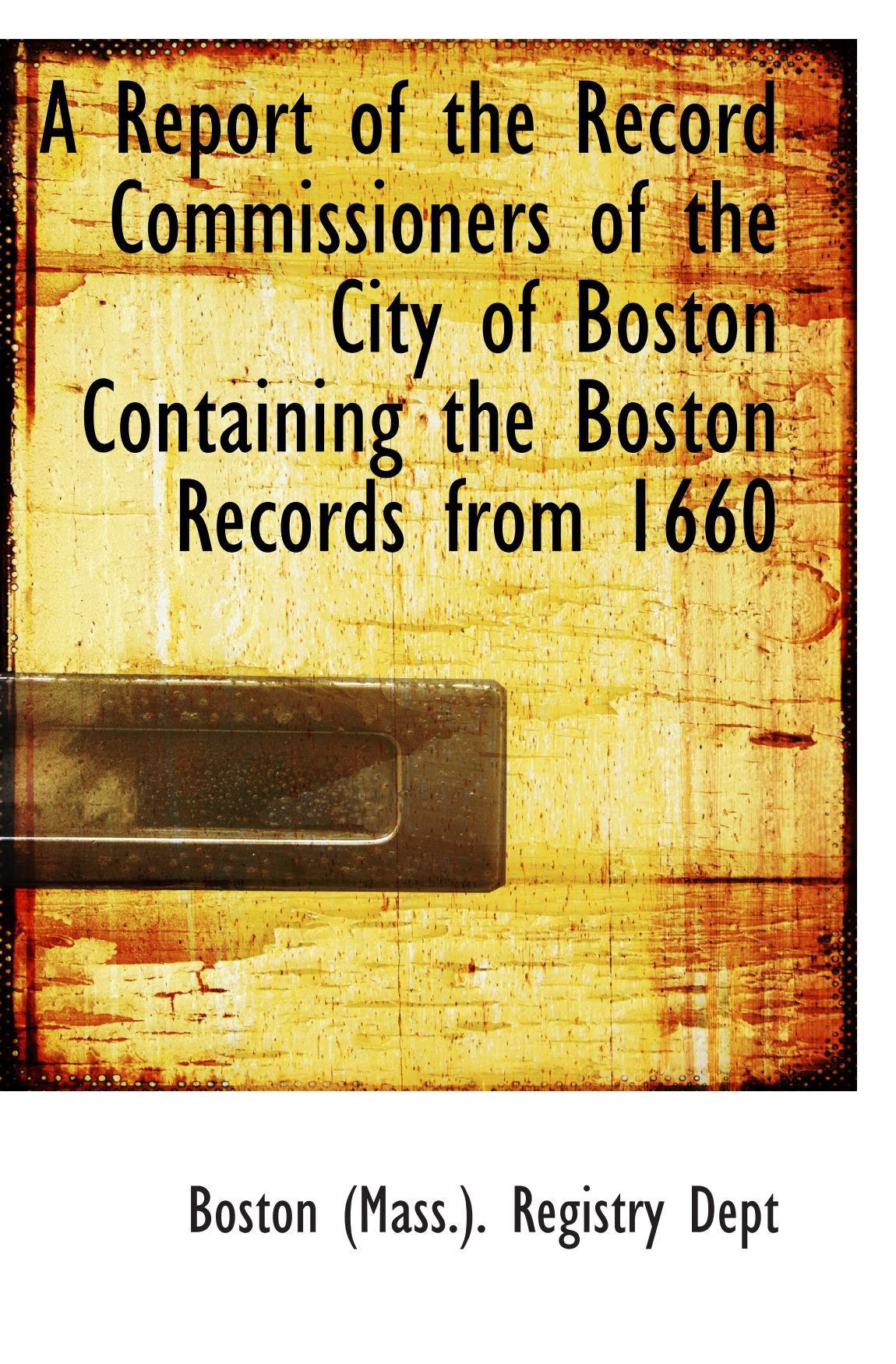 Download A Report of the Record Commissioners of the City of Boston Containing the Boston Records from 1660 pdf epub
