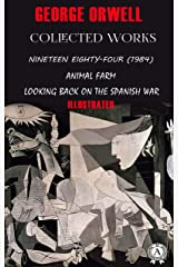 George Orwell. Collected works (Illustrated): Nineteen Eighty-Four (1984), Animal Farm, Looking back on the Spanish War Kindle Edition