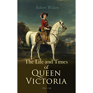 The Life and Times of Queen Victoria (Vol. 1-4): Historical Account of United Kingdom 1837-1901 (Illustrated Edition)