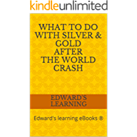 What to do with silver & gold after the world crash: Edward's learning eBooks ®