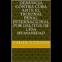 DENUNCIA CONTRA CUBA ANTE EL TRIBUNAL PENAL INTERNACIONAL POR DELITOS DE LESA HUMANIDAD (Spanish Edition)