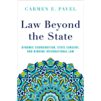 Law Beyond the State: Dynamic Coordination, State Consent, and Binding International Law (English Edition)