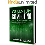 Quantum Computing for Beginners: A Complete Guide to Explain in Easy Way, History, Features, Developments and Applications of