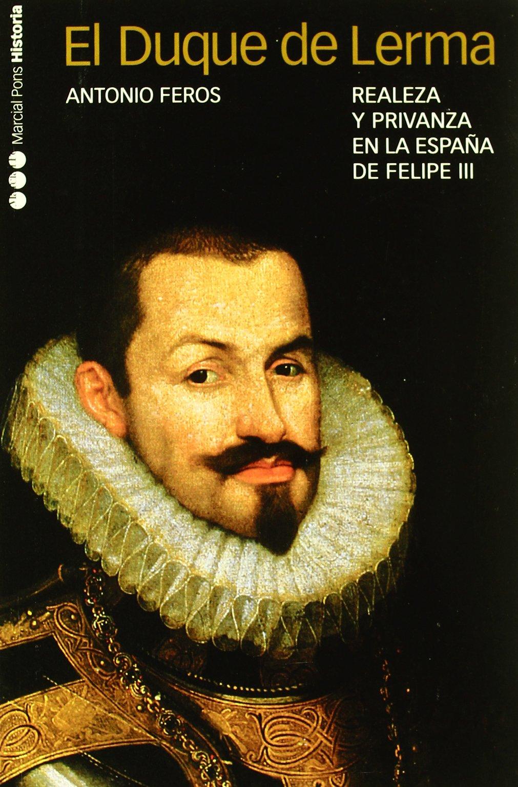 DUQUE DE LERMA, EL: Realeza y privanza en la España de Felipe III: 4 Memorias y Biografías: Amazon.es: Feros, Antonio: Libros
