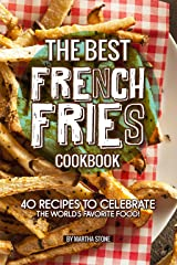 The Best French Fries Cookbook: 40 Recipes to Celebrate the World's Favorite Food! Kindle Edition
