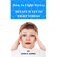 How to Fight Stress|BECAUSE YOUR HEALTH DEPENDS ON IT: 30 EASY WAYS TO FIGHT STRESS (English Edition)
