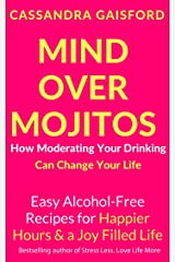 Mind Over Mojitos: How Moderating Your Drinking Can Change Your Life: Easy Recipes for Happier Hours & a Joy-Filled Life (Mindful Drinking Book 1) Kindle Edition