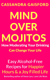 Mind Over Mojitos: How Moderating Your Drinking Can Change Your Life: Easy Recipes for Happier Hours & a Joy-Filled Life (Mindful Drinking Book 1)