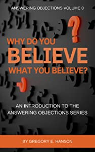 Why Do You Believe What You Believe?: An Introduction to the Answering Objections Series