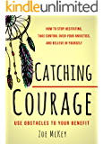 Catching Courage: How To Stop Hesitating, Take Control Over Your Anxieties, And Believe In Yourself - Use Obstacles To Your Benefit