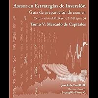 Asesor en Estrategias de Inversión: Tomo V: Mercado de Capitales (Guía de preparación de examen AMIB Figura 3 nº 5)