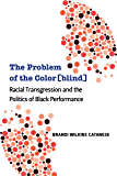 The Problem of the Color[blind]: Racial Transgression and the Politics of Black Performance (Theater: Theory/Text/Performance)