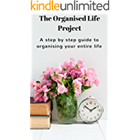 The Organised Life Project: A Step by Step Guide to Organising your Entire Life