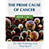 The Prime Cause of Cancer (Understand Cancer Series Book 2)