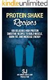 Protein Shake Recipes: 100 Delicious High Protein Smoothie Recipes to Build Muscle, Burn Fat & Increase Energy (Protein Diet, Protein Shake Diet, DIY Protein ... Smoothies, Bodybuilding Diet, Build Muscle)