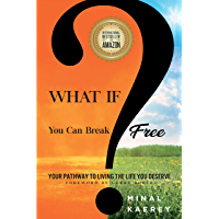 WHAT IF?: You Can Break Free - Your Pathway to Living the Life You Deserve