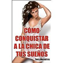 COMO CONQUISTAR A LA CHICA DE TUS SUEÑOS: Aprende a Seducir a la Mujer que Tú Quieras (Spanish Edition) Oct 30, 2017