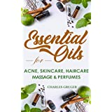 Essential Oils for Acne, Skin Care, Hair Care, Massage and Perfumes: 120 Essential Oil Blends and Recipes for Skin Care, Acne