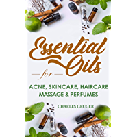 Essential Oils for Acne, Skin Care, Hair Care, Massage and Perfumes: 120 Essential Oil Blends and Recipes for Skin Care…