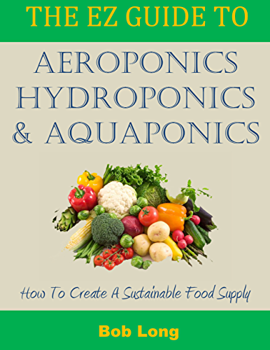 The EZ Guide to Aeroponics; Hydroponics & Aquaponics: How to Create a Sustainable Food Supply