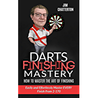 Darts Finishing Mastery: How to Master the Art of Finishing: Easily and Effortlessly master EVERY finish from 2-170 (English Edition)