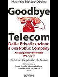 Goodbye Telecom. Dalla Privatizzazione a una Public Company. Antologia del ventennale 1997-2017