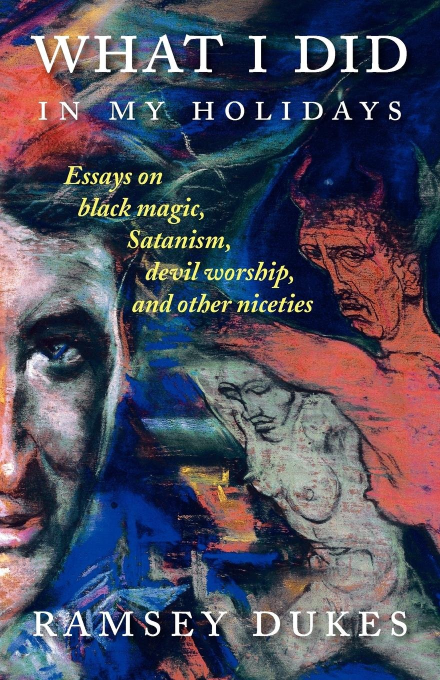What I Did In My Holidays: - essays on black magic, Satanism, devil worship and other niceties pdf epub