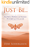 Just Be...: Your Path to Meditation and Awareness The mindful way to love your life