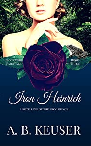 Iron Heinrich: A Retelling of The Frog Prince (The Clockwork Fairytales Book 3)