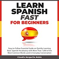 Learn Spanish Fast for Beginners: Easy-to-Follow Essential Guide on Quickly Learning Basic Spanish Vocabulary with More Than 1,000 of the Most Common Words Used in Everyday Conversation