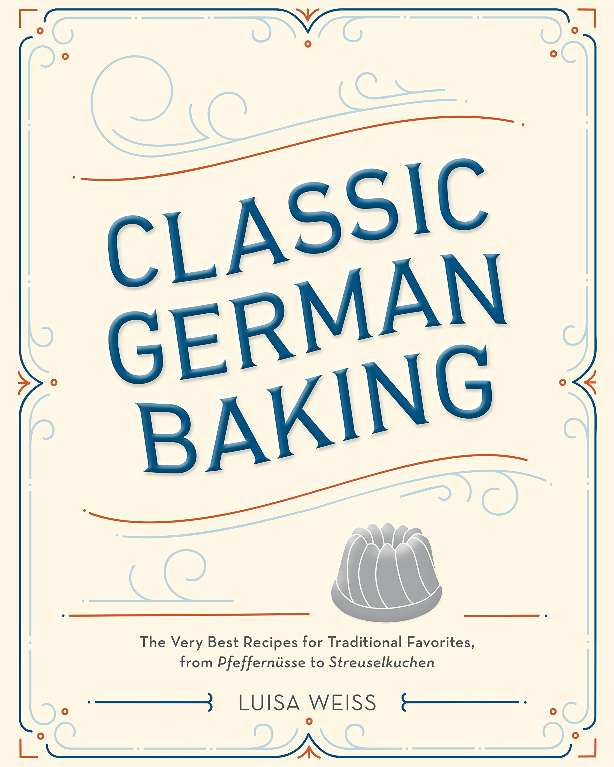 Classic German Baking  The Very Best Recipes For Traditional Favorites From Pfeffernüsse To Streuselkuchen  English Edition
