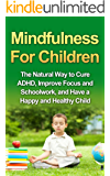 Mindfulness For Children - The Natural Way to Cure ADHD, Improve Focus and Schoolwork, and Have a Happy and Healthy Child (Mindfulness For Kids, Practicing Mindfulness with Children)