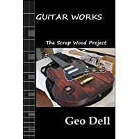 Guitar Works Volume Seven: The Scrap Wood Build (English Edition)