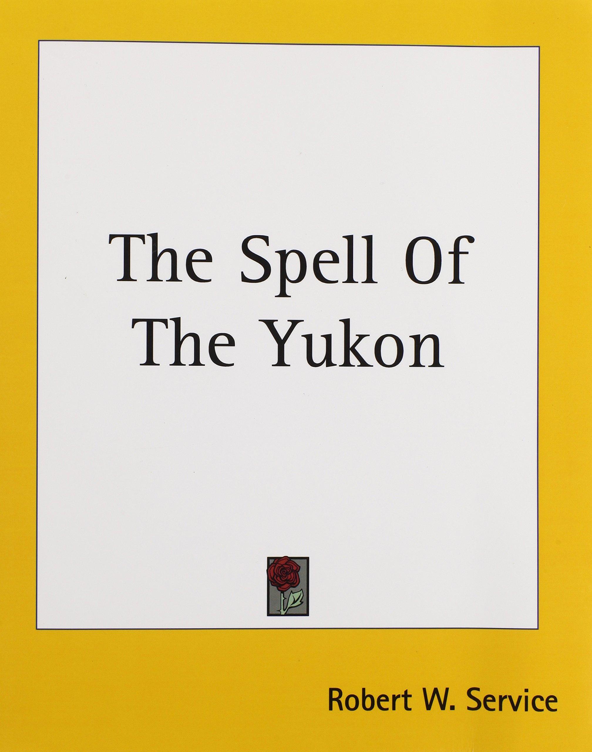The Spell Of The Yukon: Robert W Service: 9781419183256: Amazon: Books