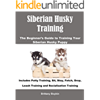Siberian Husky Training: The Beginner's Guide to Training Your Siberian Husky Puppy: Includes Potty Training, Sit, Stay, Fetch, Drop, Leash Training and Socialization Training