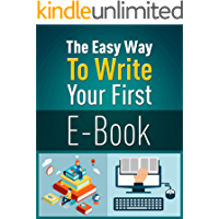 The Easy Way To Write Your First E-Book: The advice you need to get e-books written and published