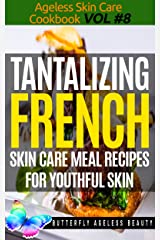 Tantalizing French Cook Book Skin Care Recipes For Youthful Skin: The French Cookbook Anti Aging Diet (The Ageless Skin Care Cookbook Volume 8) Kindle Edition